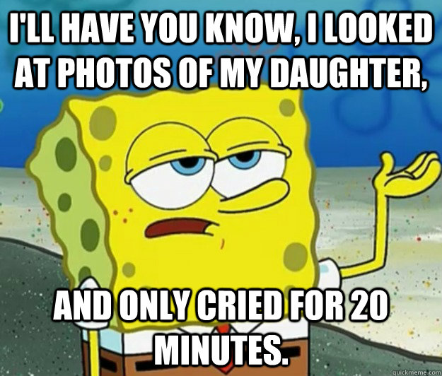 ill have you know i looked at photos of my daughter and o - Tough Spongebob