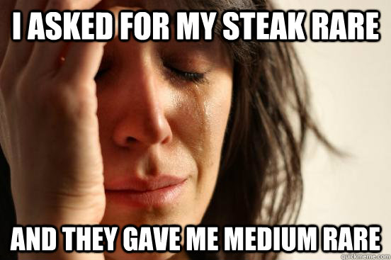 i asked for my steak rare and they gave me medium rare - First World Problems