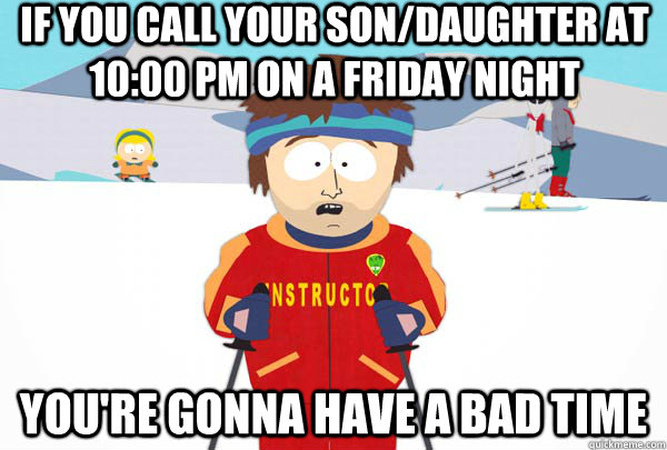 if you call your sondaughter at 1000 pm on a friday night  - Super Cool Ski Instructor