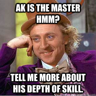 ak is the master hmm tell me more about his depth of skill - Condescending Wonka