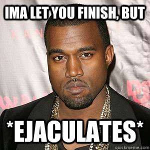 ima let you finish but ejaculates - Scumbag Kanye