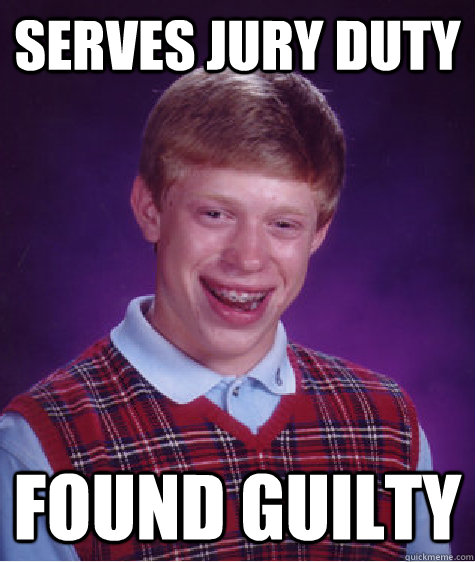 serves jury duty found guilty - Bad Luck Brian