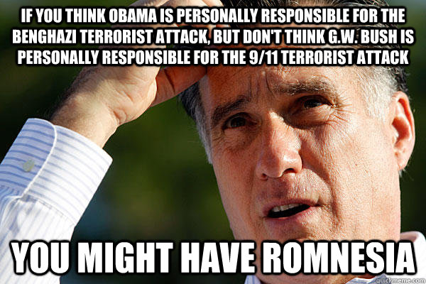 if you think obama is personally responsible for the benghaz - Romnesia
