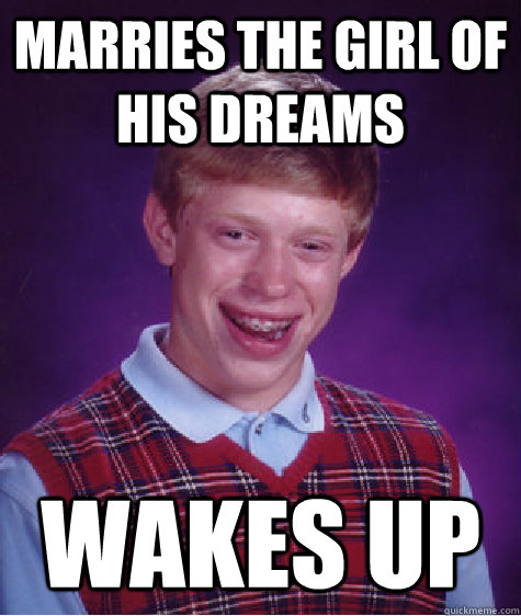 marries the girl of his dreams wakes up - Bad Luck Brian