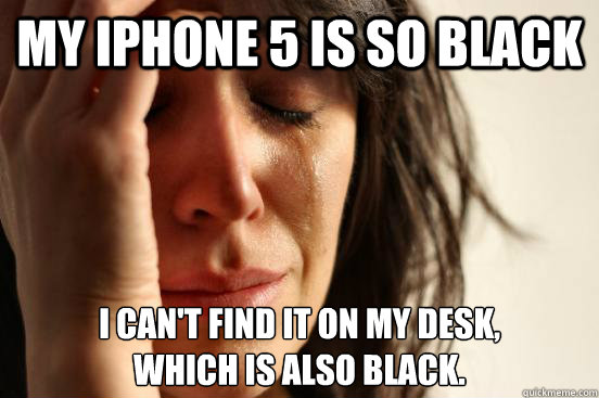 my iphone 5 is so black i cant find it on my desk which i - First World Problems