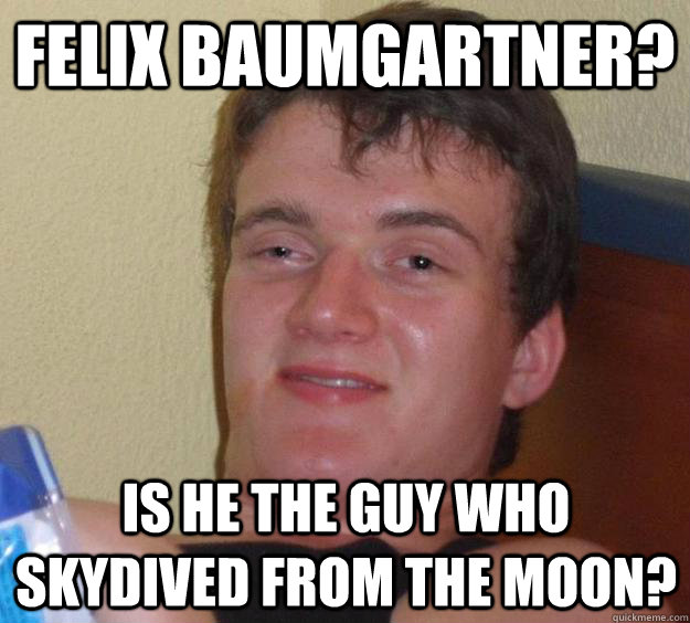 felix baumgartner is he the guy who skydived from the moon - 10 Guy