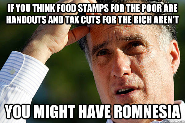 if you think food stamps for the poor are handouts and tax c - Romnesia