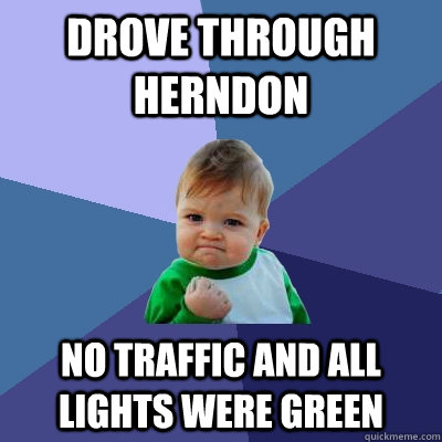 drove through herndon no traffic and all lights were green - Success Kid