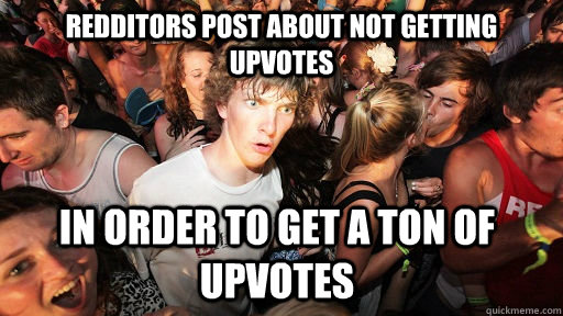 redditors post about not getting upvotes in order to get a t - Sudden Clarity Clarence