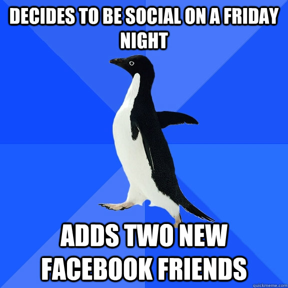 decides to be social on a friday night adds two new facebook - Socially Awkward Penguin