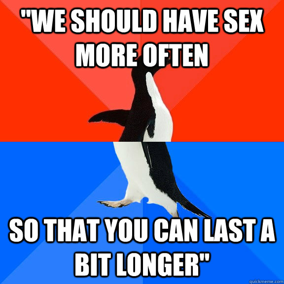 we should have sex more often so that you can last a bit lo - Socially Awesome Awkward Penguin