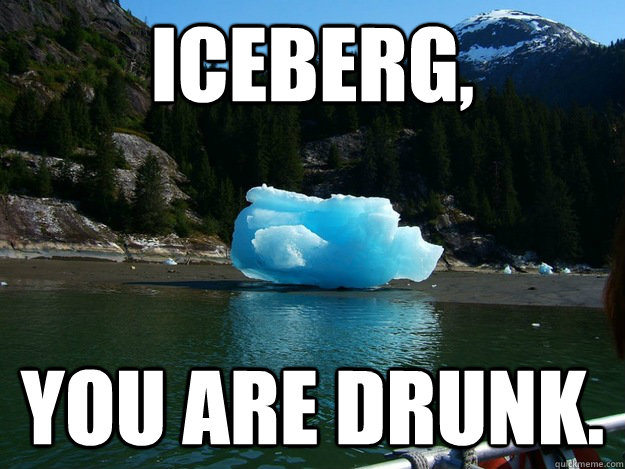 iceberg you are drunk - 