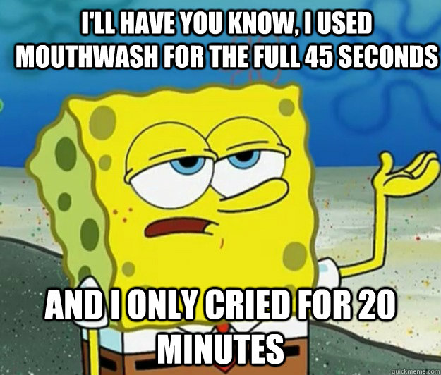 ill have you know i used mouthwash for the full 45 seconds - How tough am I