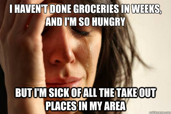 i havent done groceries in weeks and im so hungry but im - First World Problems
