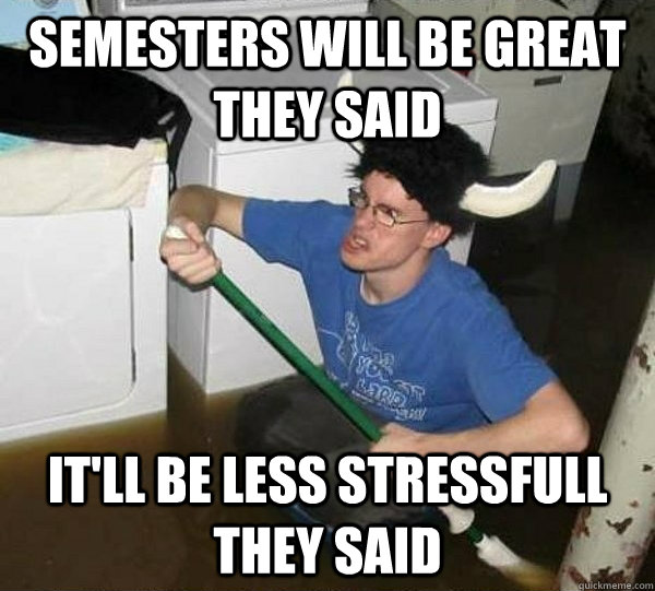 semesters will be great they said itll be less stressfull t - they said2