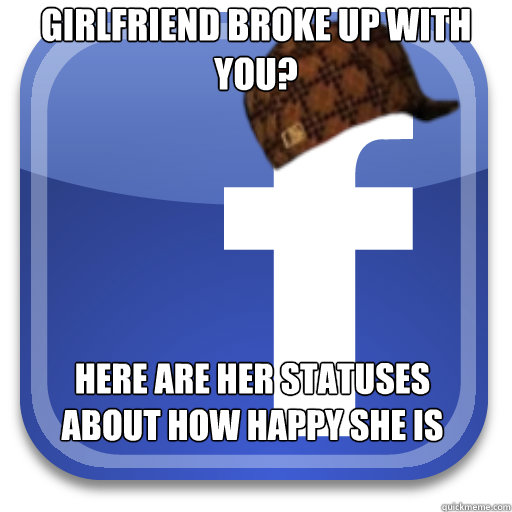 girlfriend broke up with you here are her statuses about ho - Scumbag Facebook