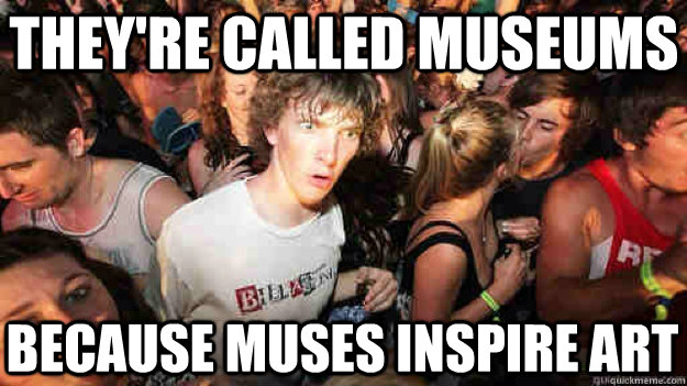 theyre called museums because muses inspire art  - Sudden Clarity Clarence