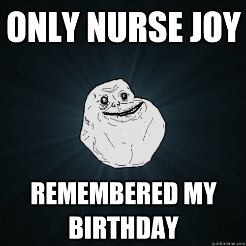 only nurse joy remembered my birthday - Forever Alone