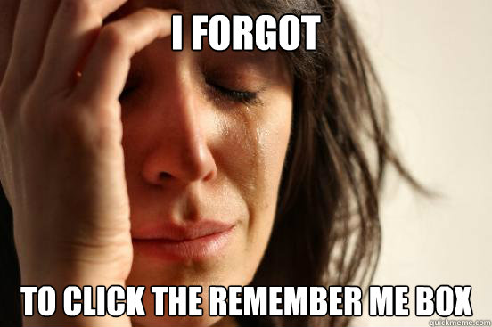 i forgot to click the remember me box - First World Problems
