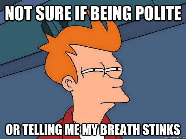 not sure if being polite or telling me my breath stinks - Futurama Fry