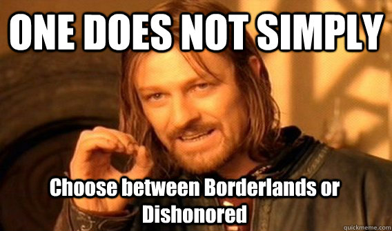 one does not simply choose between borderlands or dishonored - One Does Not Simply