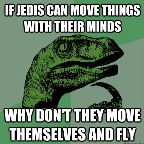 if jedis can move things with their minds why dont they mov - Philosoraptor