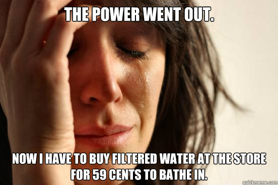the power went out now i have to buy filtered water at the  - First World Problems