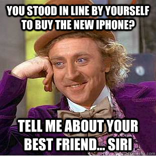 you stood in line by yourself to buy the new iphone tell me - Condescending Wonka