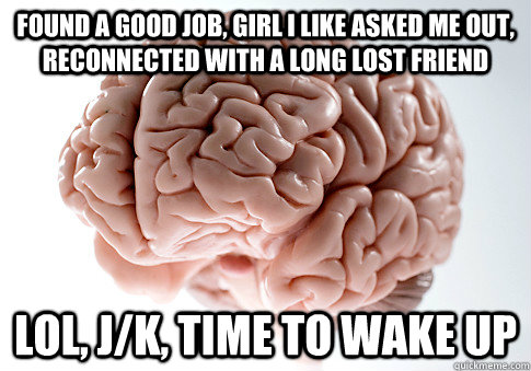 found a good job girl i like asked me out reconnected with - Scumbag Brain