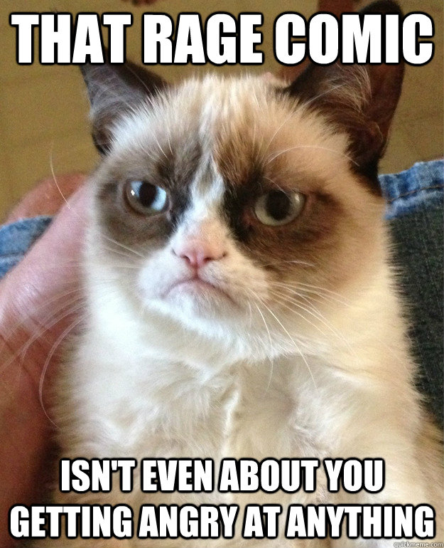 that rage comic isnt even about you getting angry at anythi - Grumpy Cat