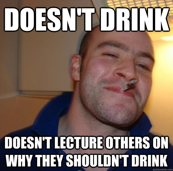 doesnt drink doesnt lecture others on why they shouldnt d - Good Guy Greg