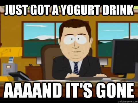 just got a yogurt drink aaaand its gone - and its gone