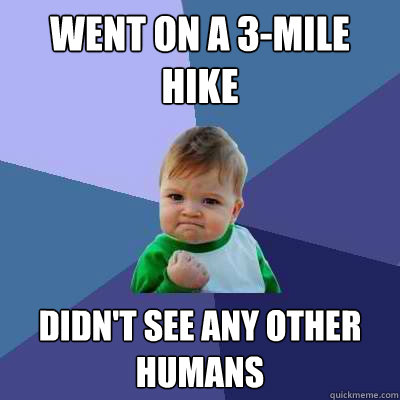 went on a 3mile hike didnt see any other humans - Success Kid