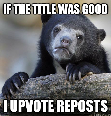 if the title was good i upvote reposts - Confession Bear