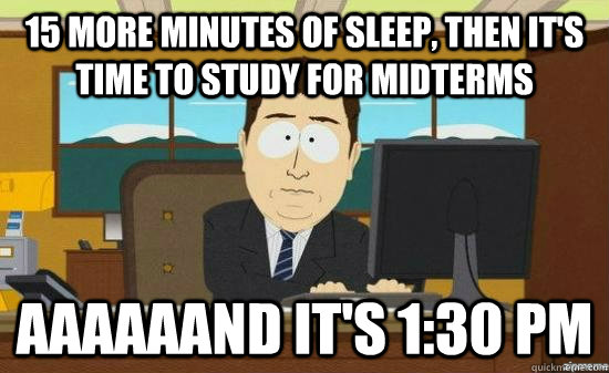 15 more minutes of sleep then its time to study for midter - AAAAAAND ITS GONE