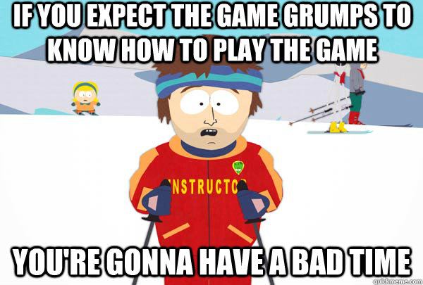 if you expect the game grumps to know how to play the game y - Super Cool Ski Instructor