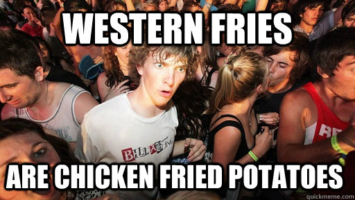 western fries are chicken fried potatoes - Sudden Clarity Clarence