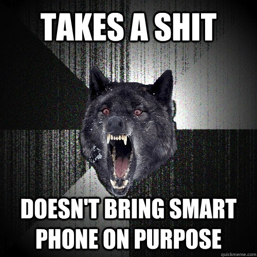 takes a shit doesnt bring smart phone on purpose - Insanity Wolf