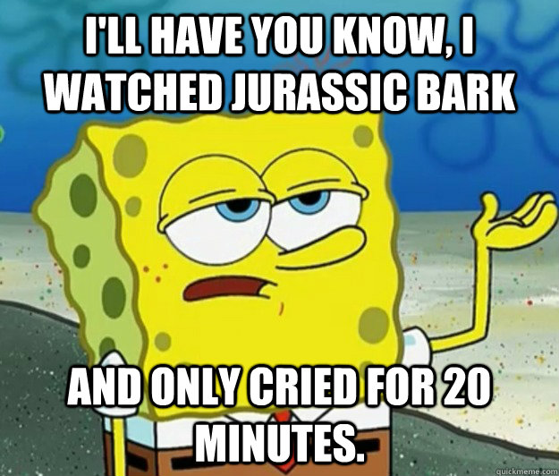 ill have you know i watched jurassic bark and only cried f - Tough Spongebob