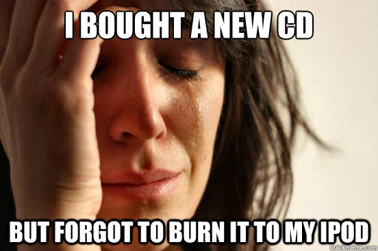 i bought a new cd but forgot to burn it to my ipod - First World Problems
