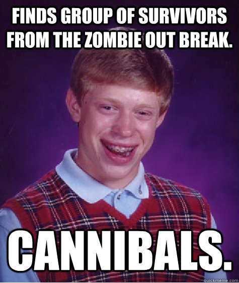 finds group of survivors from the zombie out break cannibal - Bad Luck Brian