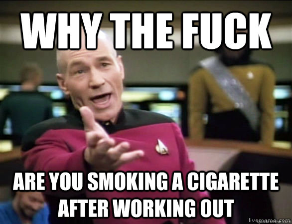 why the fuck are you smoking a cigarette after working out - Annoyed Picard HD