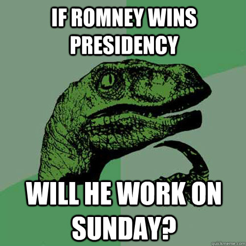 if romney wins presidency will he work on sunday - Philosoraptor