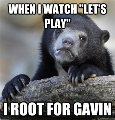 when i watch lets play i root for gavin - Confession Bear