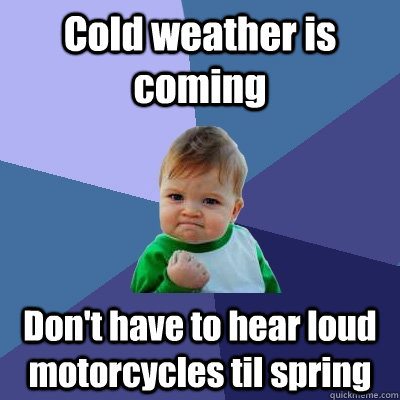 cold weather is coming dont have to hear loud motorcycles t - Success Kid