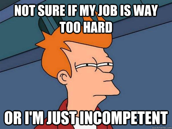 not sure if my job is way too hard or im just incompetent  - Futurama Fry