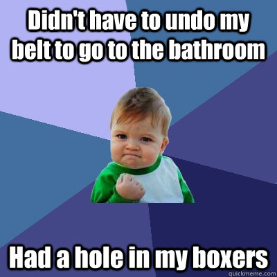 didnt have to undo my belt to go to the bathroom had a hole - Success Kid
