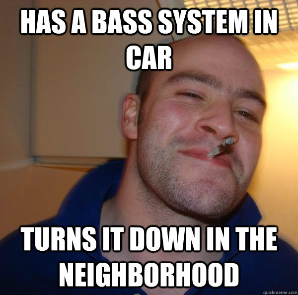 has a bass system in car turns it down in the neighborhood  - Good Guy Greg