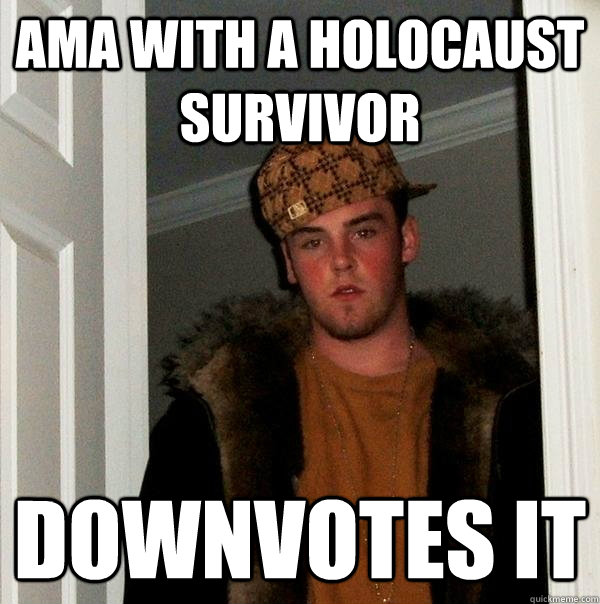 ama with a holocaust survivor downvotes it - Scumbag Steve