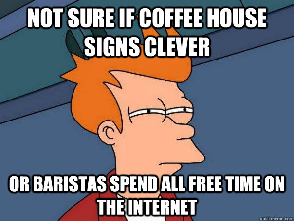 not sure if coffee house signs clever or baristas spend all  - Futurama Fry